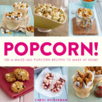 Popcorn! 100 A-Maize-ing Popcorn Recipes to Make at Home
